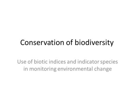 Conservation of biodiversity Use of biotic indices and indicator species in monitoring environmental change.