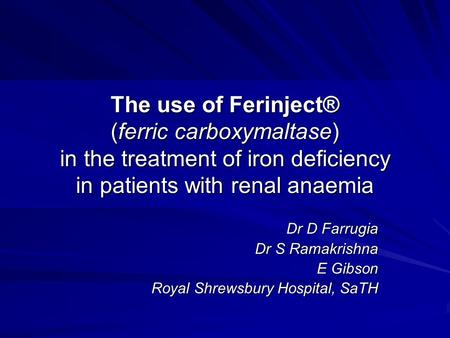 The use of Ferinject® (ferric carboxymaltase) in the treatment of iron deficiency in patients with renal anaemia Dr D Farrugia Dr S Ramakrishna E Gibson.