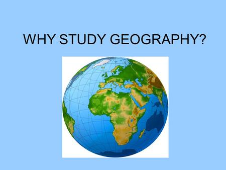 WHY STUDY GEOGRAPHY?. Define Geography: Study of how humans adapt to their environment.