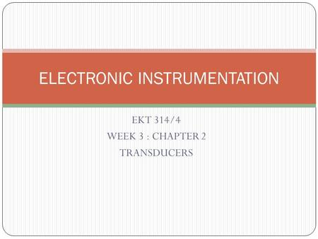 EKT 314/4 WEEK 3 : CHAPTER 2 TRANSDUCERS ELECTRONIC INSTRUMENTATION.