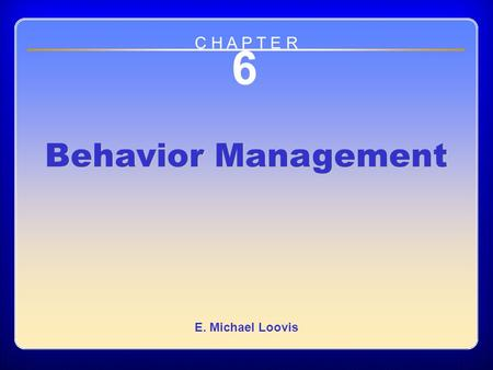 Chapter 6 Behavior Management 6 Behavior Management E. Michael Loovis C H A P T E R.