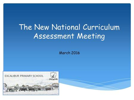 The New National Curriculum Assessment Meeting March 2016 EXCALIBUR PRIMARY SCHOOL.