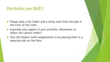Portfolios are DUE!!  Please take a file folder and a sticky note from the pile in the front of the room.  Assembly your papers in your portfolio. Remember.