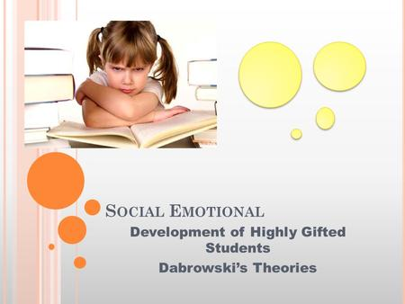 S OCIAL E MOTIONAL Development of Highly Gifted Students Dabrowski's Theories.