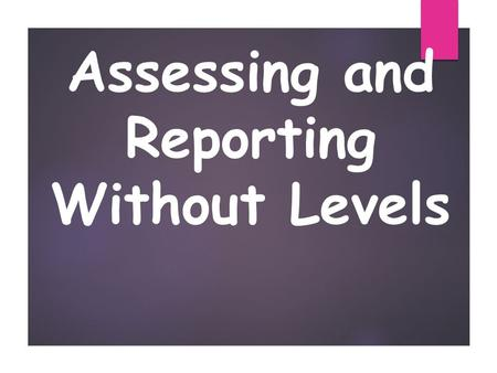 Assessing and Reporting Without Levels. Assessment Without Levels The new National Curriculum for England is now being taught in all maintained schools.