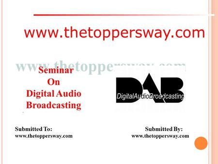 Www.thetoppersway.com Submitted To: Submitted By: www.thetoppersway.com Seminar On Digital Audio Broadcasting.