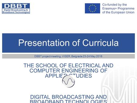 Presentation of Curricula THE SCHOOL OF ELECTRICAL AND COMPUTER ENGINEERING OF APPLIED STUDIES DIGITAL BROADCASTING AND BROADBAND TECHNOLOGIES DBBT project.