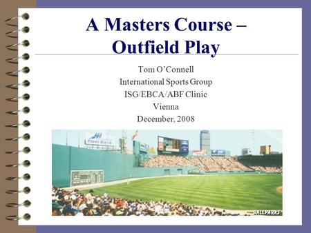 A Masters Course – Outfield Play Tom O'Connell International Sports Group ISG/EBCA/ABF Clinic Vienna December, 2008.