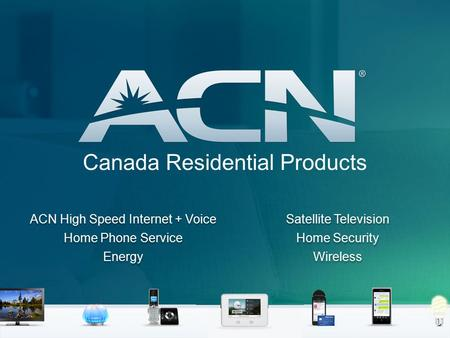 Canada Residential Products ACN High Speed Internet + Voice Home Phone Service Energy Satellite Television Home Security Wireless ACN High Speed Internet.