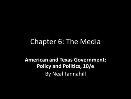 Chapter 6: The Media American and Texas Government: Policy and Politics, 10/e By Neal Tannahill.