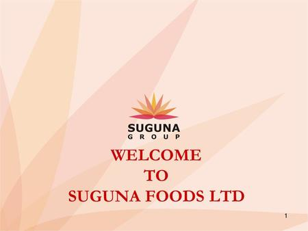 1 WELCOME TO SUGUNA FOODS LTD. through a business process that creates and sustains innovation and strategy, by continuously adding value & care to its.