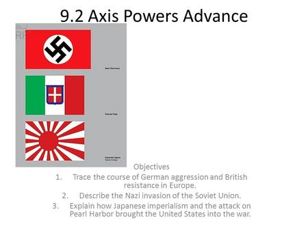 9.2 Axis Powers Advance Objectives 1.Trace the course of German aggression and British resistance in Europe. 2.Describe the Nazi invasion of the Soviet.