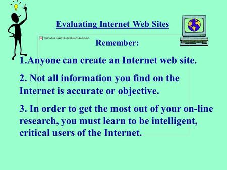 Evaluating Internet Web Sites Remember: 1.Anyone can create an Internet web site. 2. Not all information you find on the Internet is accurate or objective.