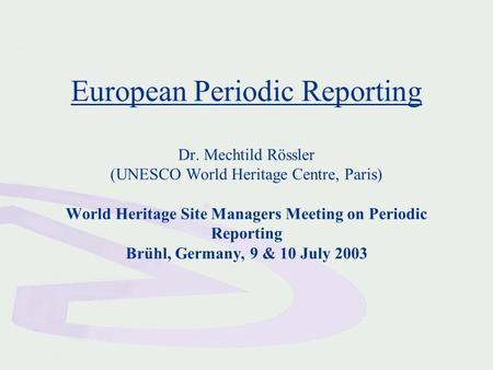 European Periodic Reporting Dr. Mechtild Rössler (UNESCO World Heritage Centre, Paris) World Heritage Site Managers Meeting on Periodic Reporting Brühl,