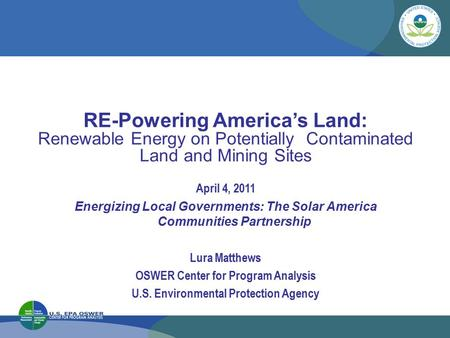 RE-Powering America's Land: Renewable Energy on Potentially Contaminated Land and Mining Sites April 4, 2011 Energizing Local Governments: The Solar America.