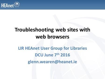 Troubleshooting web sites with web browsers LIR HEAnet User Group for Libraries DCU June 7 th 2016