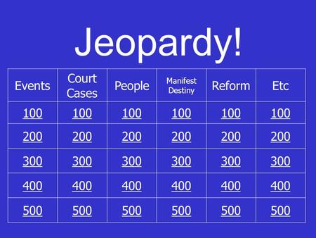 Jeopardy! Events Court Cases People Manifest Destiny ReformEtc 100 200 300 400 500.