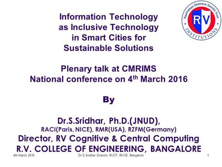 Information Technology as Inclusive Technology in Smart Cities for Sustainable Solutions Plenary talk at CMRIMS National conference on 4 th March 2016.