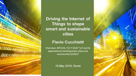 Flavio Cucchietti 18 May 2016, Rome Chairman, WP2/20, ITU-T SG20 IoT and its applications including smart cities and communities (SC&C) Driving the Internet.