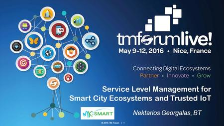 © 2015 TM Forum | 1 Service Level Management for Smart City Ecosystems and Trusted IoT Nektarios Georgalas, BT.