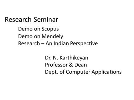 Research Seminar Demo on Scopus Demo on Mendely Research – An Indian Perspective Dr. N. Karthikeyan Professor & Dean Dept. of Computer Applications.