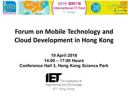 Forum on Mobile Technology and Cloud Development in Hong Kong 19 April 2016 14:00 – 17:00 Hours Conference Hall 3, Hong Kong Science Park IET Hong Kong.