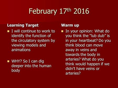 February 17 th 2016 Learning Target I will continue to work to identify the function of the circulatory system by viewing models and animations I will.