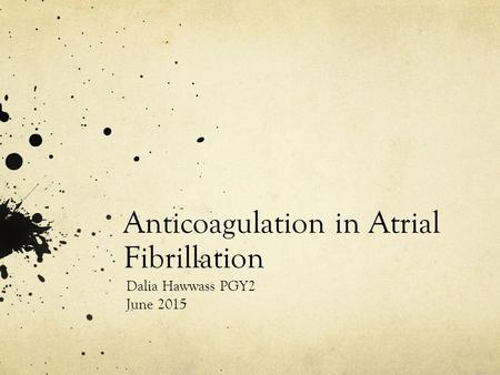 Anticoagulation in Atrial Fibrillation Dalia Hawwass PGY2 June 2015.