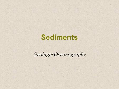 Sediments Geologic Oceanography. What are Sediments? Particles entering the ocean Accumulate –Rapidly on continental margin (neritic) –Slowly in the deep.