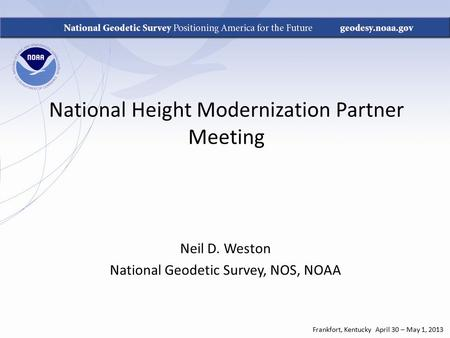 National Height Modernization Partner Meeting Neil D. Weston National Geodetic Survey, NOS, NOAA Frankfort, Kentucky April 30 – May 1, 2013.