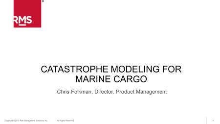 1Copyright © 2015 Risk Management Solutions, Inc. All Rights Reserved. CATASTROPHE MODELING FOR MARINE CARGO Chris Folkman, Director, Product Management.