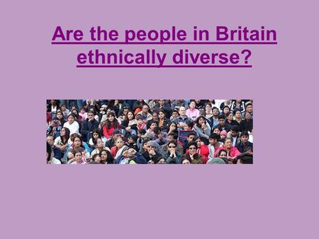 Are the people in Britain ethnically diverse?. We celebrate the diversity in our country, get strength from the cultures and the races that go to make.