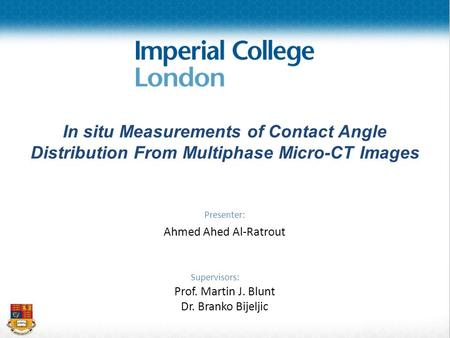 In situ Measurements of Contact Angle Distribution From Multiphase Micro-CT Images Presenter: Ahmed Ahed Al-Ratrout Supervisors: Prof. Martin J. Blunt.