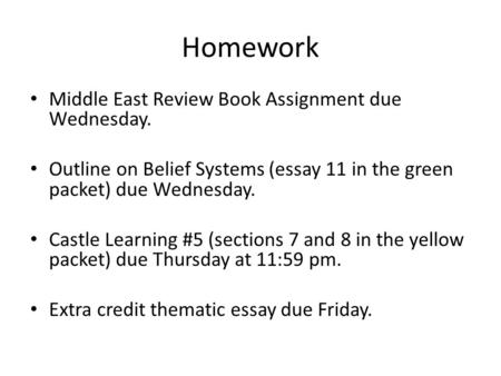 Homework Middle East Review Book Assignment due Wednesday. Outline on Belief Systems (essay 11 in the green packet) due Wednesday. Castle Learning #5 (sections.