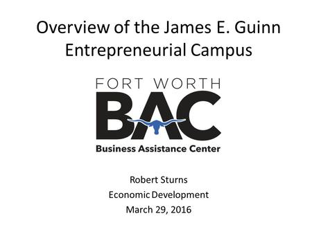 Overview of the James E. Guinn Entrepreneurial Campus Robert Sturns Economic Development March 29, 2016.