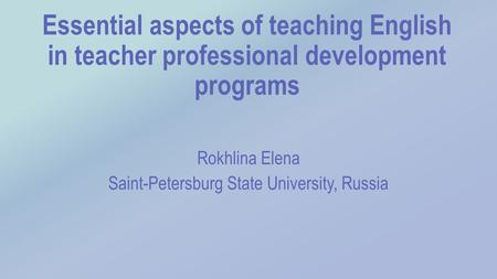 Essential aspects of teaching English in teacher professional development programs Rokhlina Elena Saint-Petersburg State University, Russia.