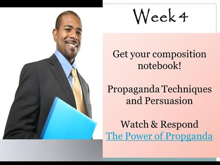 Week 4 Get your composition notebook! Propaganda Techniques and Persuasion Watch & Respond The Power of Propganda.