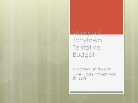 Village of Tarrytown Tentative Budget Fiscal Year 2012 – 2013 June 1, 2012 through May 31, 2013.
