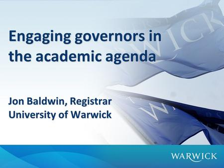 Engaging governors in the academic agenda Jon Baldwin, Registrar University of Warwick.