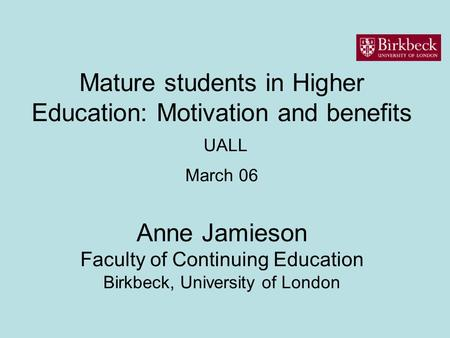 Mature students in Higher Education: Motivation and benefits UALL March 06 Anne Jamieson Faculty of Continuing Education Birkbeck, University of London.