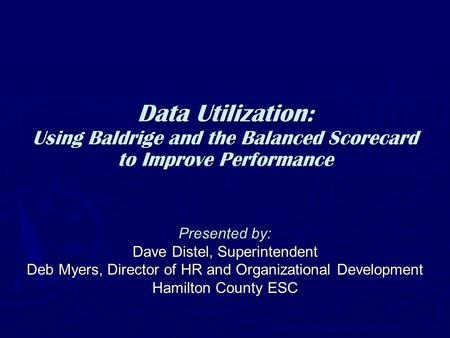 Data Utilization: Using Baldrige and the Balanced Scorecard to Improve Performance Presented by: Dave Distel, Superintendent Deb Myers, Director of HR.