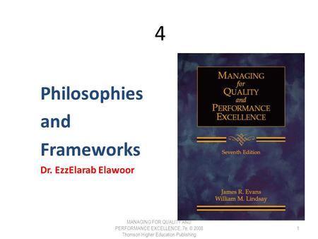4 4 Philosophies and Frameworks Dr. EzzElarab Elawoor MANAGING FOR QUALITY AND PERFORMANCE EXCELLENCE, 7e, © 2008 Thomson Higher Education Publishing 1.