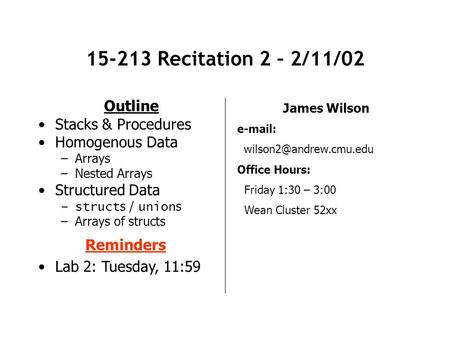 15-213 Recitation 2 – 2/11/02 Outline Stacks & Procedures Homogenous Data –Arrays –Nested Arrays Structured Data –struct s / union s –Arrays of structs.