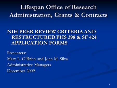 1 Lifespan Office of Research Administration, Grants & Contracts NIH PEER REVIEW CRITERIA AND RESTRUCTURED PHS 398 & SF 424 APPLICATION FORMS Presenters: