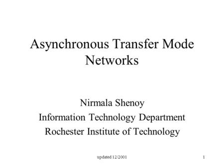 Updated 12/20011 Asynchronous Transfer Mode Networks Nirmala Shenoy Information Technology Department Rochester Institute of Technology.