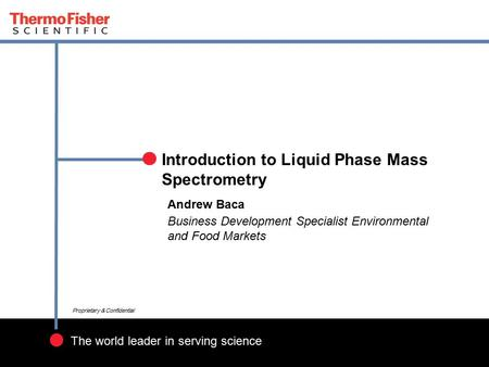 1 Proprietary & Confidential The world leader in serving science Proprietary & Confidential Introduction to Liquid Phase Mass Spectrometry Andrew Baca.