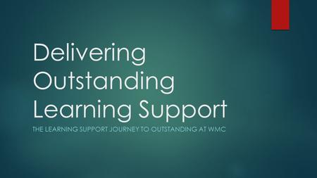 Delivering Outstanding Learning Support THE LEARNING SUPPORT JOURNEY TO OUTSTANDING AT WMC.