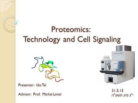 Proteomics: Technology and Cell Signaling Presenter: Ido Tal Advisor: Prof. Michal Linial 31.5.15 י  ג סיון תשע  ה.