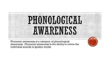 Phonemic awareness is a category of phonological awareness. Phonemic awareness is the ability to notice the individual sounds in spoken words.