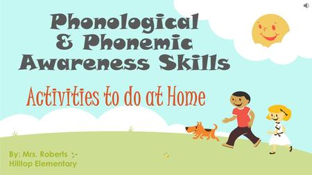 Phonological & Phonemic Awareness Skills Activities to do at Home By: Mrs. Roberts Hilltop Elementary.